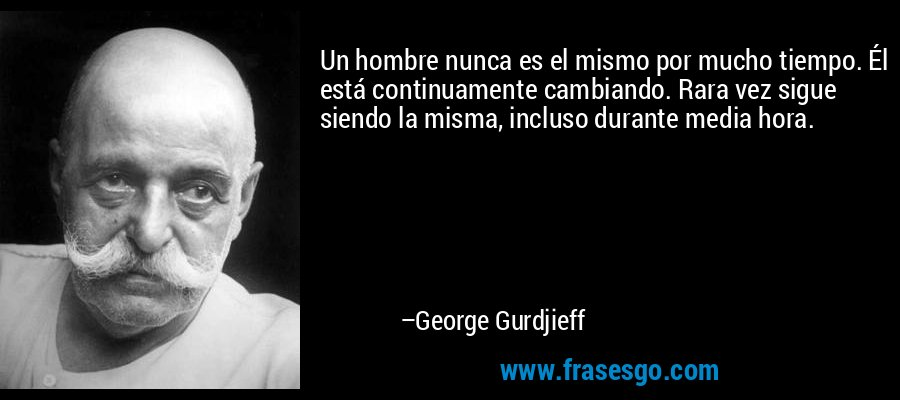 Un hombre nunca es el mismo por mucho tiempo. Él está continuamente cambiando. Rara vez sigue siendo la misma, incluso durante media hora. – George Gurdjieff