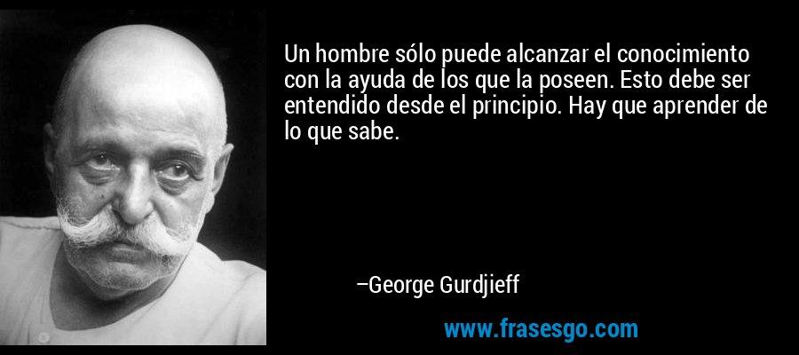 Un hombre sólo puede alcanzar el conocimiento con la ayuda de los que la poseen. Esto debe ser entendido desde el principio. Hay que aprender de lo que sabe. – George Gurdjieff