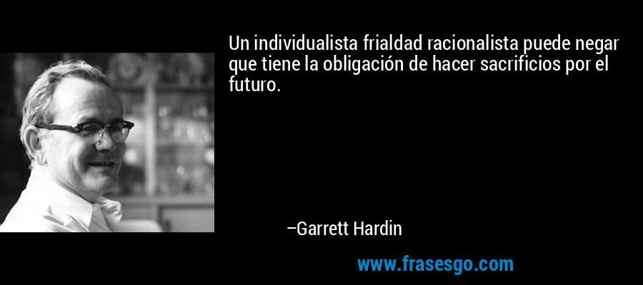 Un individualista frialdad racionalista puede negar que tiene la obligación de hacer sacrificios por el futuro. – Garrett Hardin