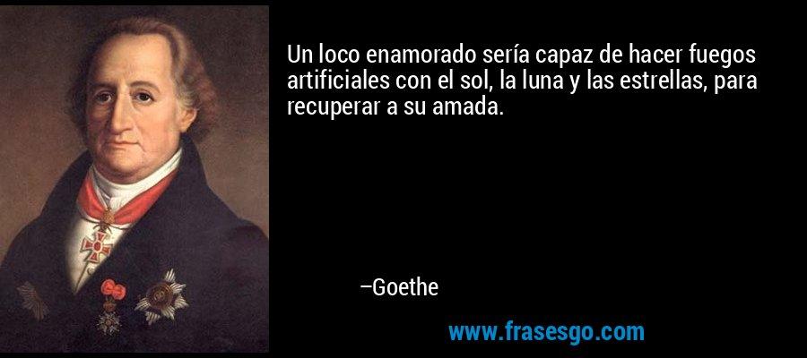 Un loco enamorado sería capaz de hacer fuegos artificiales con el sol, la luna y las estrellas, para recuperar a su amada. – Goethe