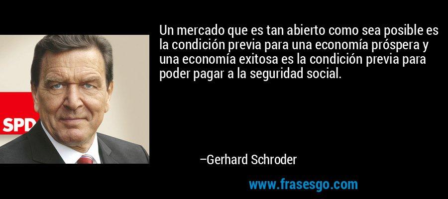 Un mercado que es tan abierto como sea posible es la condición previa para una economía próspera y una economía exitosa es la condición previa para poder pagar a la seguridad social. – Gerhard Schroder