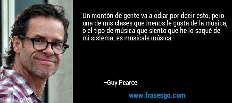 Un montón de gente va a odiar por decir esto, pero una de mis clases que menos le gusta de la música, o el tipo de música que siento que he lo saqué de mi sistema, es musicals música. – Guy Pearce