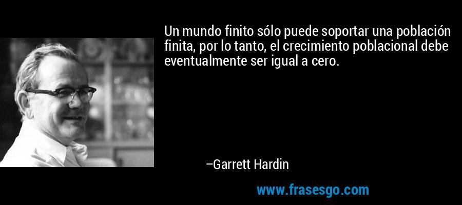 Un mundo finito sólo puede soportar una población finita, por lo tanto, el crecimiento poblacional debe eventualmente ser igual a cero. – Garrett Hardin