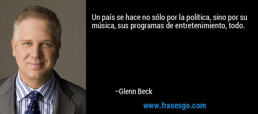 Un país se hace no sólo por la política, sino por su música, sus programas de entretenimiento, todo. – Glenn Beck