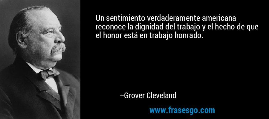 Un sentimiento verdaderamente americana reconoce la dignidad del trabajo y el hecho de que el honor está en trabajo honrado. – Grover Cleveland