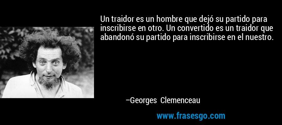 Un traidor es un hombre que dejó su partido para inscribirse en otro. Un convertido es un traidor que abandonó su partido para inscribirse en el nuestro. – Georges Clemenceau