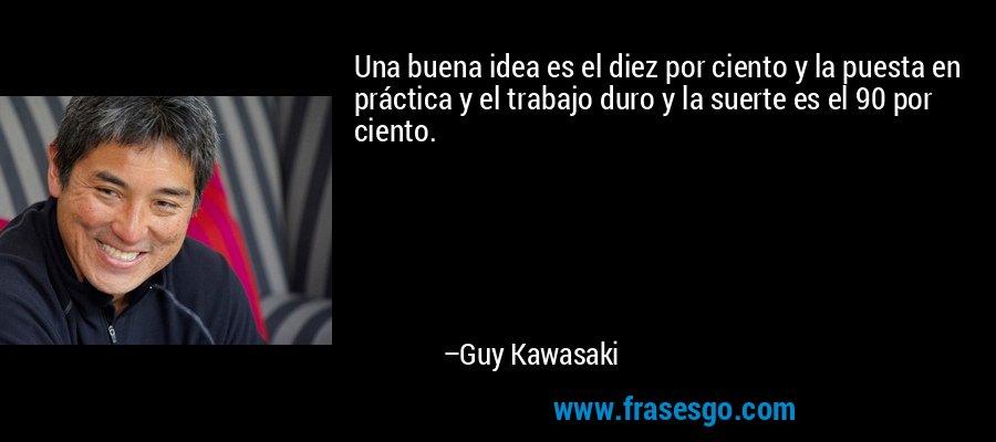 Una buena idea es el diez por ciento y la puesta en práctica y el trabajo duro y la suerte es el 90 por ciento. – Guy Kawasaki