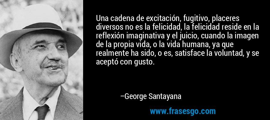 Una cadena de excitación, fugitivo, placeres diversos no es la felicidad, la felicidad reside en la reflexión imaginativa y el juicio, cuando la imagen de la propia vida, o la vida humana, ya que realmente ha sido, o es, satisface la voluntad, y se aceptó con gusto. – George Santayana