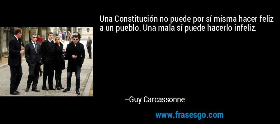 Una Constitución no puede por sí misma hacer feliz a un pueblo. Una mala sí puede hacerlo infeliz. – Guy Carcassonne