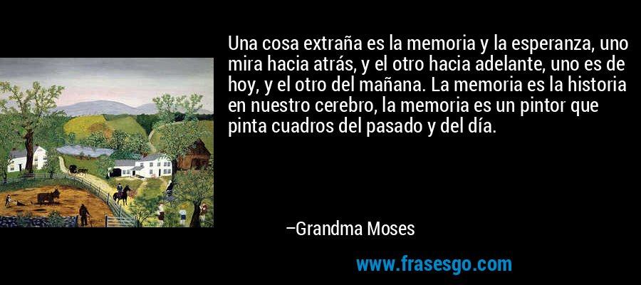Una cosa extraña es la memoria y la esperanza, uno mira hacia atrás, y el otro hacia adelante, uno es de hoy, y el otro del mañana. La memoria es la historia en nuestro cerebro, la memoria es un pintor que pinta cuadros del pasado y del día. – Grandma Moses