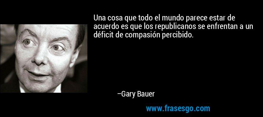 Una cosa que todo el mundo parece estar de acuerdo es que los republicanos se enfrentan a un déficit de compasión percibido. – Gary Bauer
