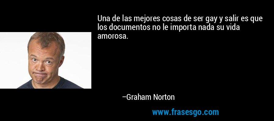 Una de las mejores cosas de ser gay y salir es que los documentos no le importa nada su vida amorosa. – Graham Norton