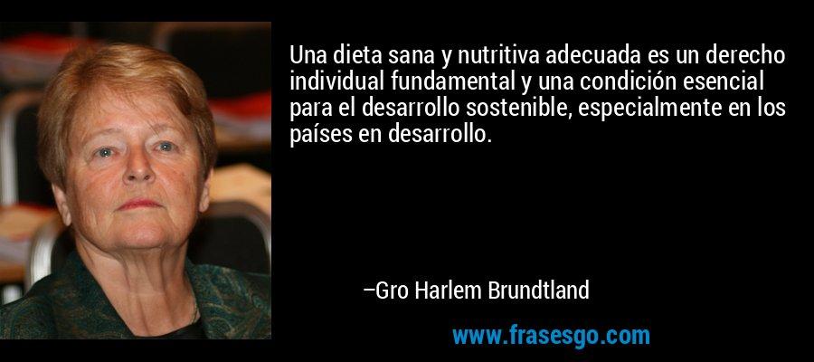 Una dieta sana y nutritiva adecuada es un derecho individual fundamental y una condición esencial para el desarrollo sostenible, especialmente en los países en desarrollo. – Gro Harlem Brundtland