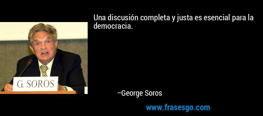 Una discusión completa y justa es esencial para la democracia. – George Soros