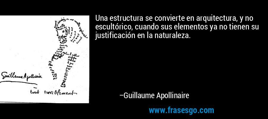 Una estructura se convierte en arquitectura, y no escultórico, cuando sus elementos ya no tienen su justificación en la naturaleza. – Guillaume Apollinaire