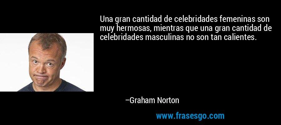 Una gran cantidad de celebridades femeninas son muy hermosas, mientras que una gran cantidad de celebridades masculinas no son tan calientes. – Graham Norton