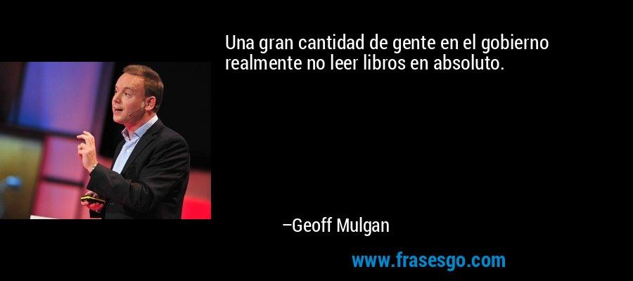 Una gran cantidad de gente en el gobierno realmente no leer libros en absoluto. – Geoff Mulgan