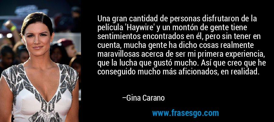 Una gran cantidad de personas disfrutaron de la película 'Haywire' y un montón de gente tiene sentimientos encontrados en él, pero sin tener en cuenta, mucha gente ha dicho cosas realmente maravillosas acerca de ser mi primera experiencia, que la lucha que gustó mucho. Así que creo que he conseguido mucho más aficionados, en realidad. – Gina Carano