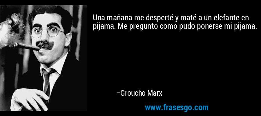 Una mañana me desperté y maté a un elefante en pijama. Me pregunto como pudo ponerse mi pijama. – Groucho Marx