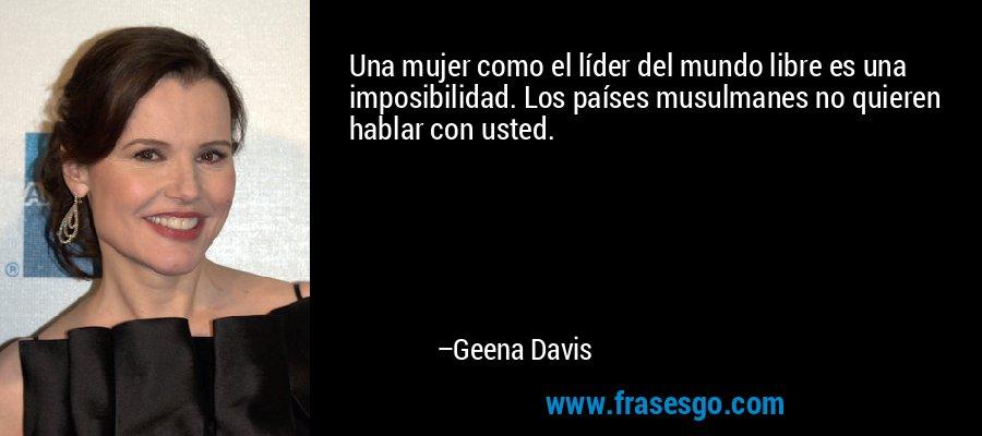 Una mujer como el líder del mundo libre es una imposibilidad. Los países musulmanes no quieren hablar con usted. – Geena Davis