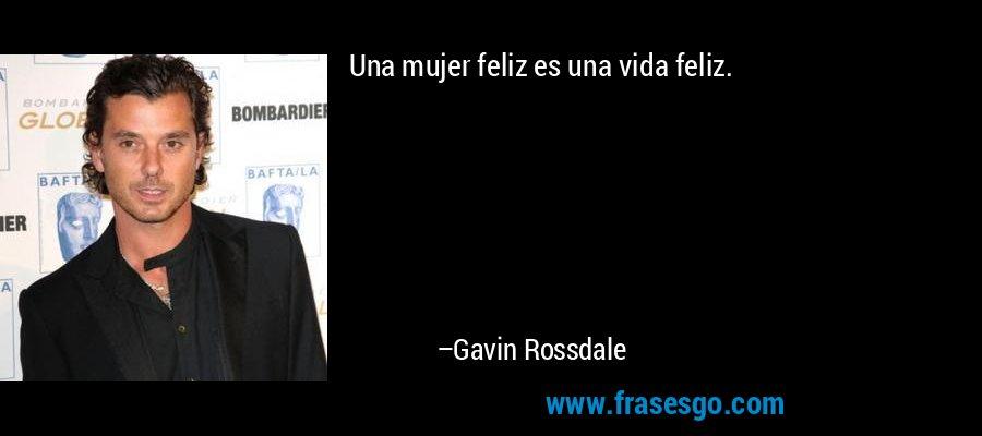 Una mujer feliz es una vida feliz. – Gavin Rossdale