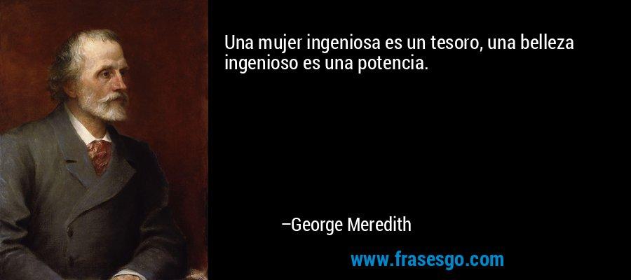 Una mujer ingeniosa es un tesoro, una belleza ingenioso es una potencia. – George Meredith