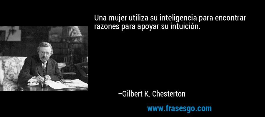 Una mujer utiliza su inteligencia para encontrar razones para apoyar su intuición. – Gilbert K. Chesterton