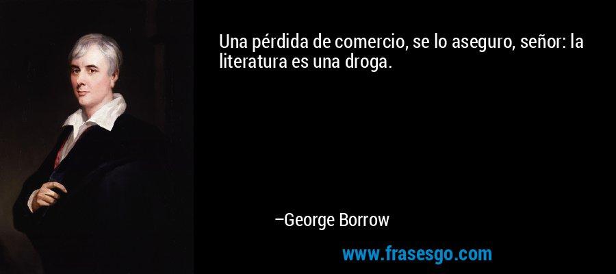 Una pérdida de comercio, se lo aseguro, señor: la literatura es una droga. – George Borrow