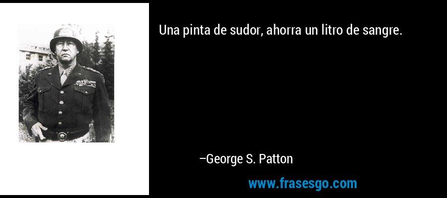 Una pinta de sudor, ahorra un litro de sangre. – George S. Patton