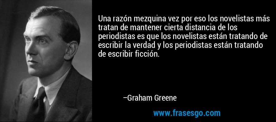 Una razón mezquina vez por eso los novelistas más tratan de mantener cierta distancia de los periodistas es que los novelistas están tratando de escribir la verdad y los periodistas están tratando de escribir ficción. – Graham Greene