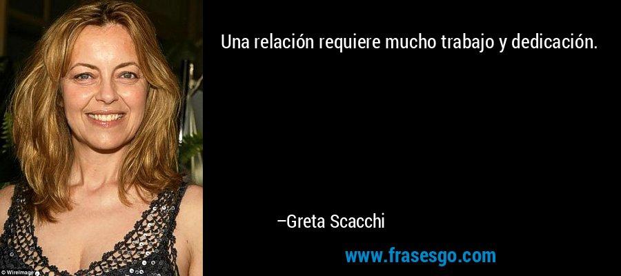 Una relación requiere mucho trabajo y dedicación. – Greta Scacchi