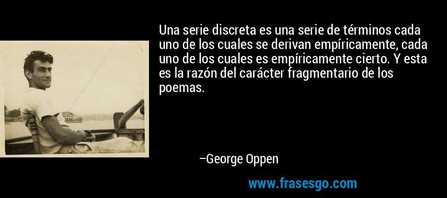 Una serie discreta es una serie de términos cada uno de los cuales se derivan empíricamente, cada uno de los cuales es empíricamente cierto. Y esta es la razón del carácter fragmentario de los poemas. – George Oppen