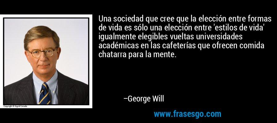 Una sociedad que cree que la elección entre formas de vida es sólo una elección entre 'estilos de vida' igualmente elegibles vueltas universidades académicas en las cafeterías que ofrecen comida chatarra para la mente. – George Will