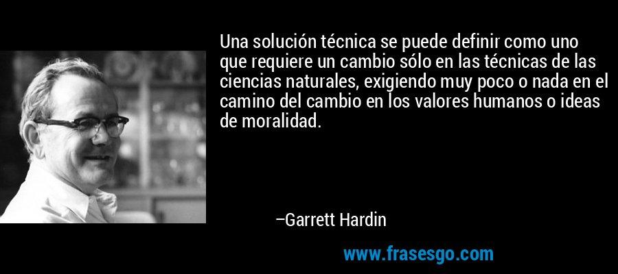 Una solución técnica se puede definir como uno que requiere un cambio sólo en las técnicas de las ciencias naturales, exigiendo muy poco o nada en el camino del cambio en los valores humanos o ideas de moralidad. – Garrett Hardin