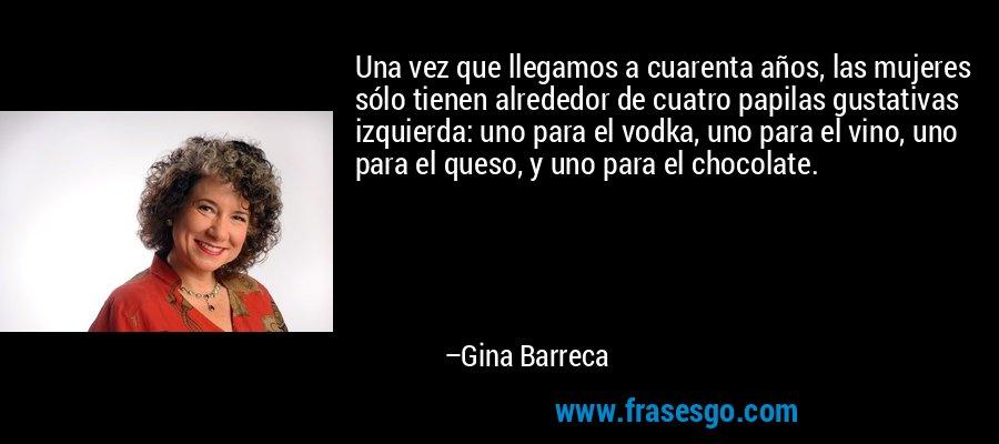Una vez que llegamos a cuarenta años, las mujeres sólo tienen alrededor de cuatro papilas gustativas izquierda: uno para el vodka, uno para el vino, uno para el queso, y uno para el chocolate. – Gina Barreca