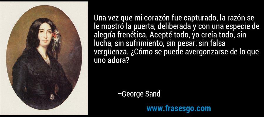 Una vez que mi corazón fue capturado, la razón se le mostró la puerta, deliberada y con una especie de alegría frenética. Acepté todo, yo creía todo, sin lucha, sin sufrimiento, sin pesar, sin falsa vergüenza. ¿Cómo se puede avergonzarse de lo que uno adora? – George Sand