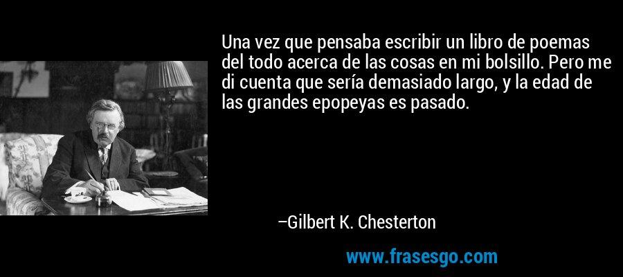 Una vez que pensaba escribir un libro de poemas del todo acerca de las cosas en mi bolsillo. Pero me di cuenta que sería demasiado largo, y la edad de las grandes epopeyas es pasado. – Gilbert K. Chesterton