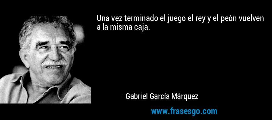 Una vez terminado el juego el rey y el peón vuelven a la misma caja. – Gabriel García Márquez