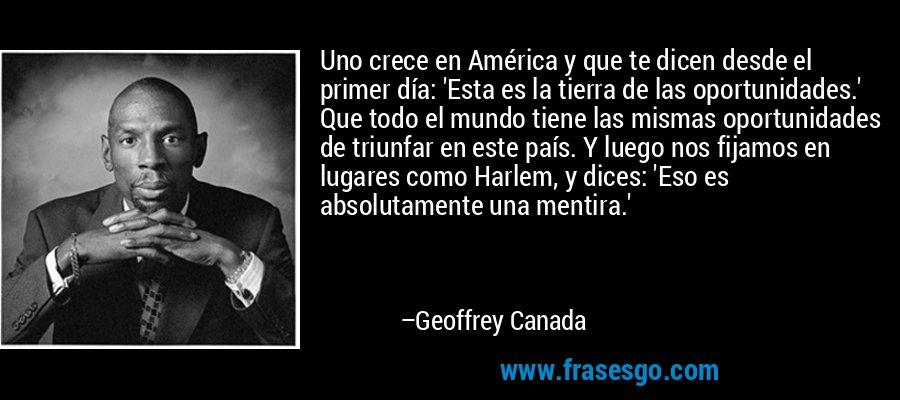 Uno crece en América y que te dicen desde el primer día: 'Esta es la tierra de las oportunidades.' Que todo el mundo tiene las mismas oportunidades de triunfar en este país. Y luego nos fijamos en lugares como Harlem, y dices: 'Eso es absolutamente una mentira.' – Geoffrey Canada