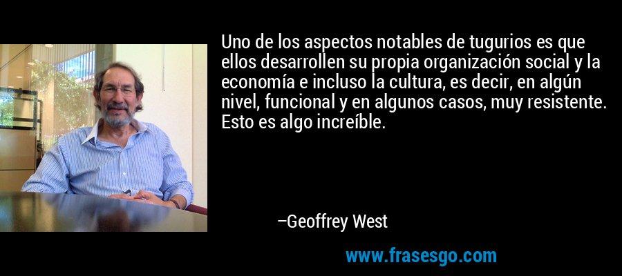 Uno de los aspectos notables de tugurios es que ellos desarrollen su propia organización social y la economía e incluso la cultura, es decir, en algún nivel, funcional y en algunos casos, muy resistente. Esto es algo increíble. – Geoffrey West
