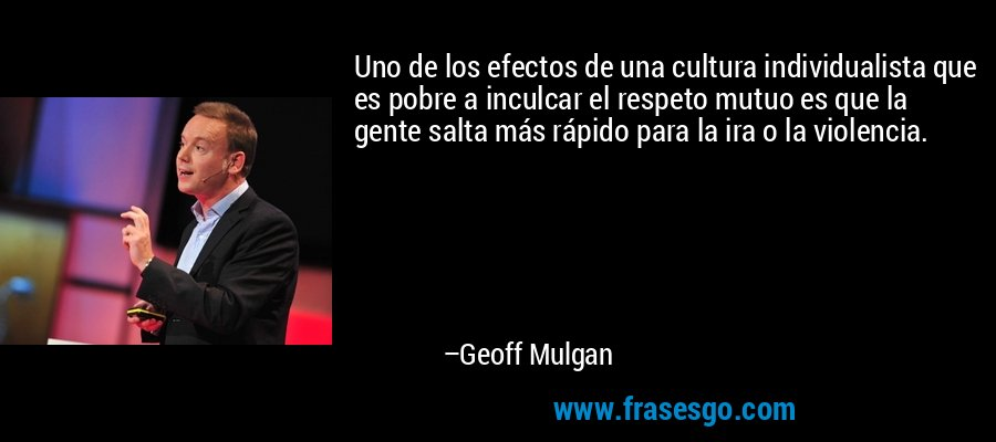 Uno de los efectos de una cultura individualista que es pobre a inculcar el respeto mutuo es que la gente salta más rápido para la ira o la violencia. – Geoff Mulgan