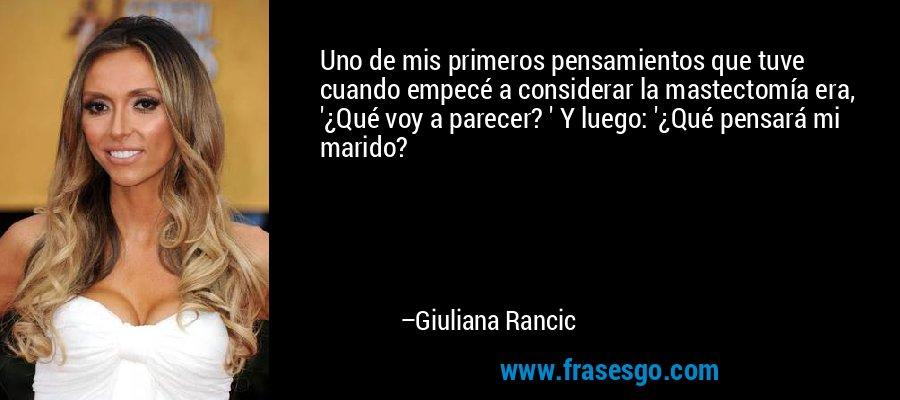 Uno de mis primeros pensamientos que tuve cuando empecé a considerar la mastectomía era, '¿Qué voy a parecer? ' Y luego: '¿Qué pensará mi marido? – Giuliana Rancic