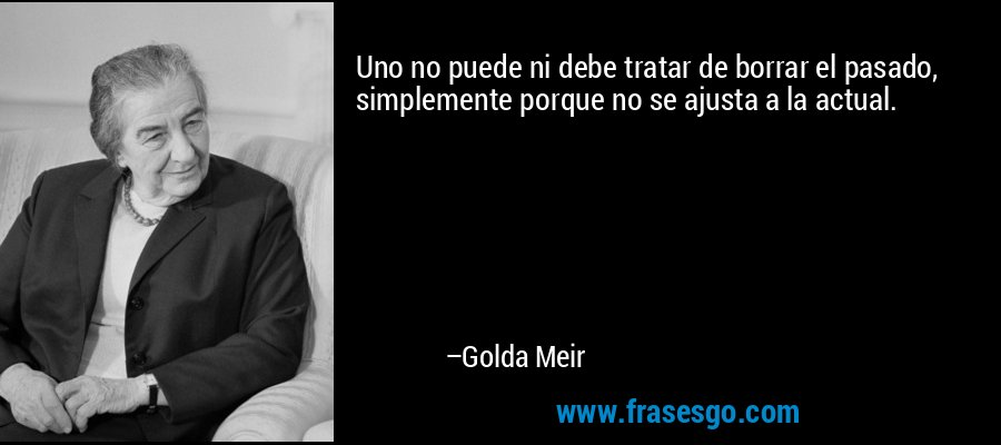 Uno no puede ni debe tratar de borrar el pasado, simplemente porque no se ajusta a la actual. – Golda Meir