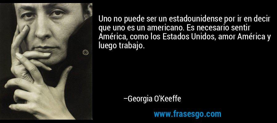 Uno no puede ser un estadounidense por ir en decir que uno es un americano. Es necesario sentir América, como los Estados Unidos, amor América y luego trabajo. – Georgia O'Keeffe