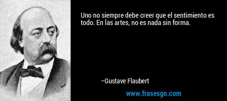 Uno no siempre debe creer que el sentimiento es todo. En las artes, no es nada sin forma. – Gustave Flaubert