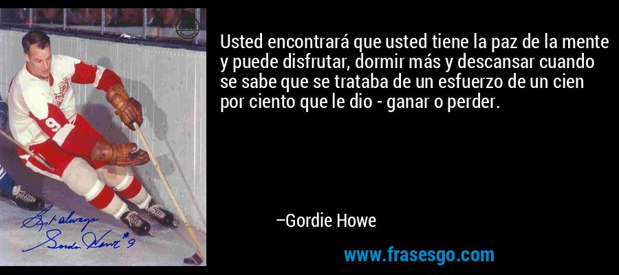 Usted encontrará que usted tiene la paz de la mente y puede disfrutar, dormir más y descansar cuando se sabe que se trataba de un esfuerzo de un cien por ciento que le dio - ganar o perder. – Gordie Howe