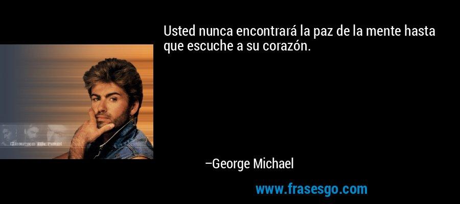 Usted nunca encontrará la paz de la mente hasta que escuche a su corazón. – George Michael