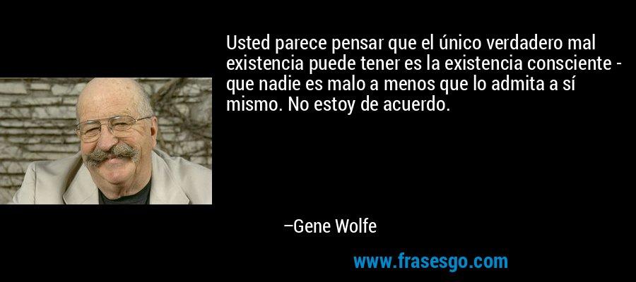 Usted parece pensar que el único verdadero mal existencia puede tener es la existencia consciente - que nadie es malo a menos que lo admita a sí mismo. No estoy de acuerdo. – Gene Wolfe