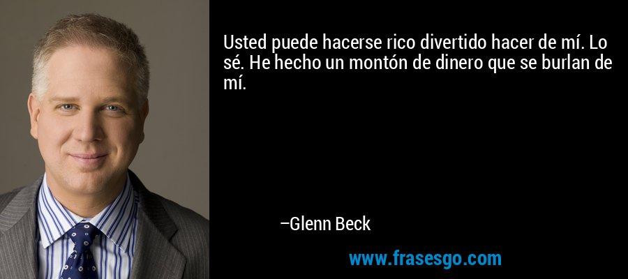 Usted puede hacerse rico divertido hacer de mí. Lo sé. He hecho un montón de dinero que se burlan de mí. – Glenn Beck