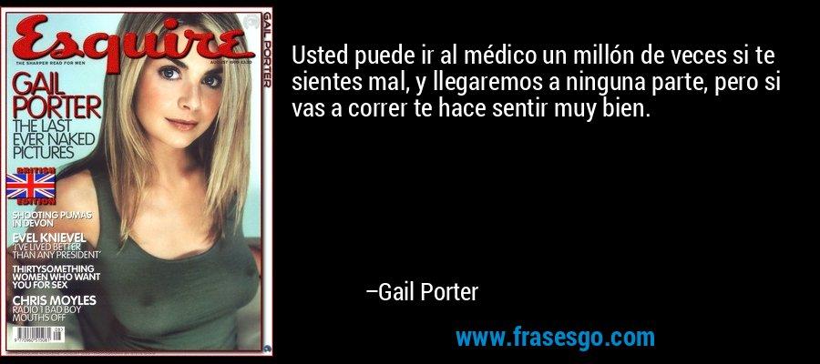 Usted puede ir al médico un millón de veces si te sientes mal, y llegaremos a ninguna parte, pero si vas a correr te hace sentir muy bien. – Gail Porter